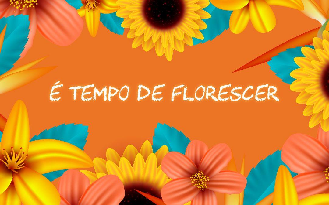 É TEMPO DE FLORESCER